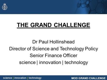 MOD GRAND CHALLENGE science | innovation | technology MOD GRAND CHALLENGE science | innovation | technology THE GRAND CHALLENGE Dr Paul Hollinshead Director.