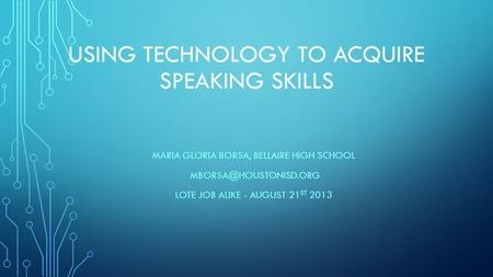 USING TECHNOLOGY TO ACQUIRE SPEAKING SKILLS MARIA GLORIA BORSA, BELLAIRE HIGH SCHOOL LOTE JOB ALIKE - AUGUST 21 ST 2013.