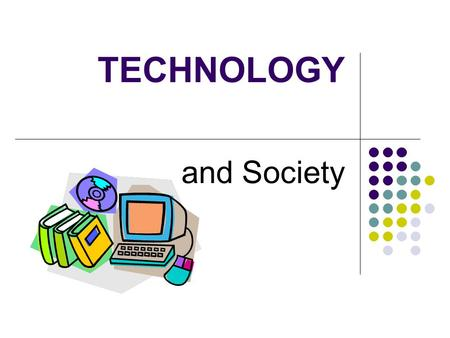 TECHNOLOGY and Society. TECHNOLOGY HOW DOES TECHNOLOGY AFFECT YOUR LIFE? Think of ways you use technology.