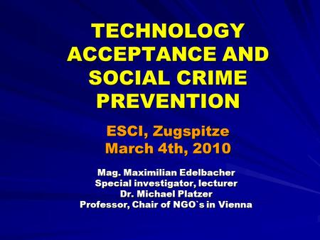 TECHNOLOGY ACCEPTANCE AND SOCIAL CRIME PREVENTION ESCI, Zugspitze March 4th, 2010 Mag. Maximilian Edelbacher Special investigator, lecturer Dr. Michael.