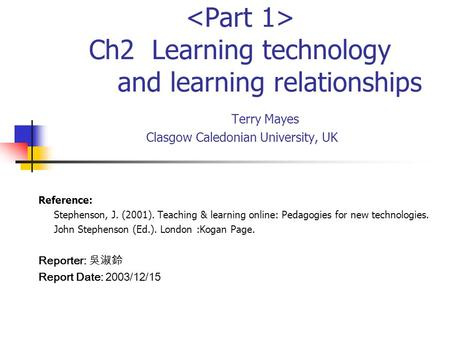 Ch2 Learning technology and learning relationships Terry Mayes Clasgow Caledonian University, UK Reference: Stephenson, J. (2001). Teaching & learning.