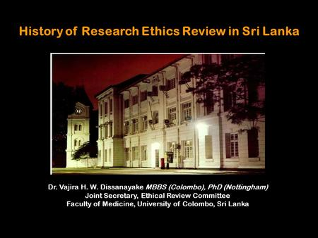 History of Research Ethics Review in Sri Lanka Dr. Vajira H. W. Dissanayake MBBS (Colombo), PhD (Nottingham) Joint Secretary, Ethical Review Committee.