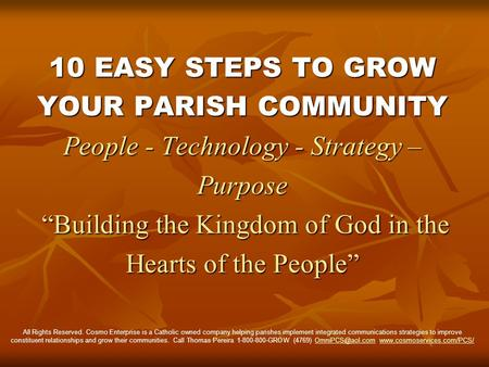 10 EASY STEPS TO GROW YOUR PARISH COMMUNITY People - Technology - Strategy – Purpose Building the Kingdom of God in the Hearts of the People All Rights.