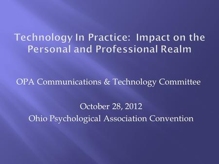 OPA Communications & Technology Committee October 28, 2012 Ohio Psychological Association Convention.