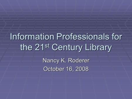 Information Professionals for the 21 st Century Library Nancy K. Roderer October 16, 2008.