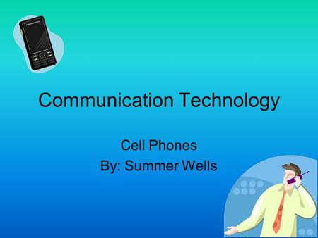 Communication Technology Cell Phones By: Summer Wells.