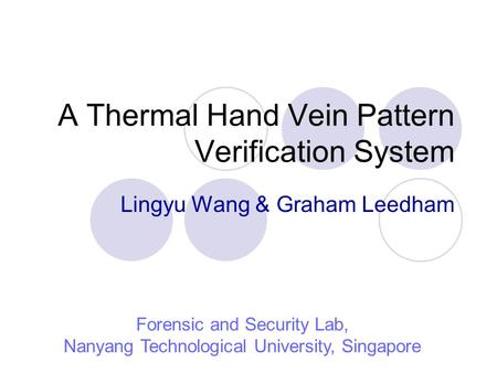 A Thermal Hand Vein Pattern Verification System Lingyu Wang & Graham Leedham Forensic and Security Lab, Nanyang Technological University, Singapore.