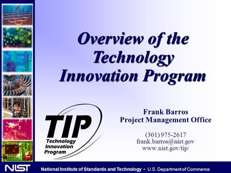 National Institute of Standards and Technology U.S. Department of Commerce Overview of the Technology Innovation Program Frank Barros Project Management.