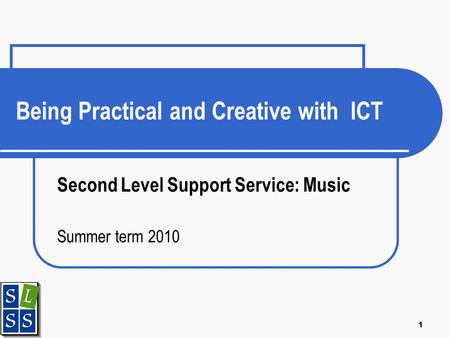 1 Being Practical and Creative with ICT Second Level Support Service: Music Summer term 2010.