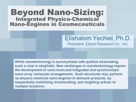 Beyond Nano-Sizing: Integrated Physico-Chemical Nano-Engines in Cosmeceuticals Elishalom Yechiel, Ph.D. President, Elsom Research Co., Inc. While nanotechnology.