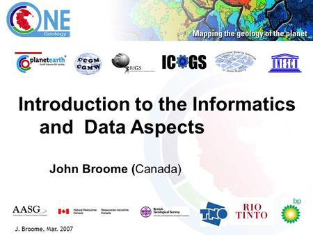 1 IC GS J. Broome, Mar. 2007 Introduction to the Informatics and Data Aspects John Broome (Canada)