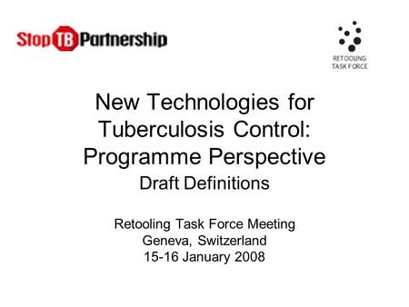 New Technologies for Tuberculosis Control: Programme Perspective Draft Definitions Retooling Task Force Meeting Geneva, Switzerland 15-16 January 2008.