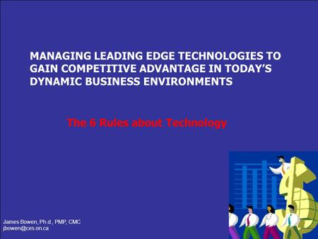 Slide 1 of 14 MANAGING LEADING EDGE TECHNOLOGIES TO GAIN COMPETITIVE ADVANTAGE IN TODAYS DYNAMIC BUSINESS ENVIRONMENTS James Bowen, Ph.d., PMP, CMC