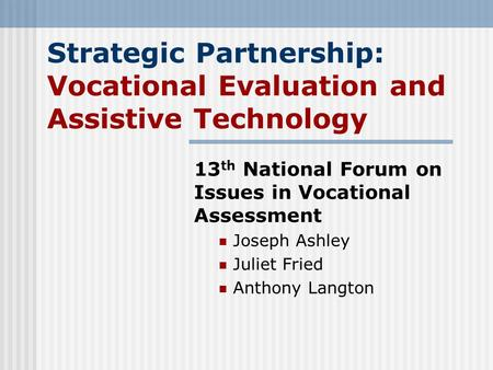 Strategic Partnership: Vocational Evaluation and Assistive Technology 13 th National Forum on Issues in Vocational Assessment Joseph Ashley Juliet Fried.