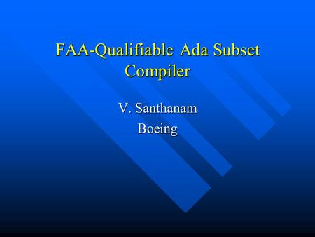FAA-Qualifiable Ada Subset Compiler V. Santhanam Boeing.