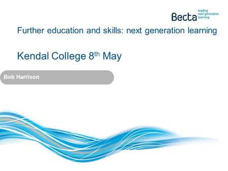 Further education and skills: next generation learning Kendal College 8 th May Bob Harrison.