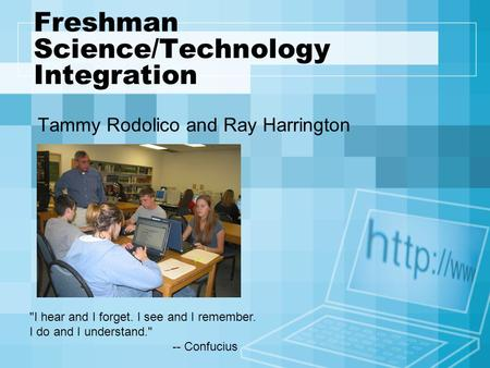 Freshman Science/Technology Integration Tammy Rodolico and Ray Harrington I hear and I forget. I see and I remember. I do and I understand. -- Confucius.