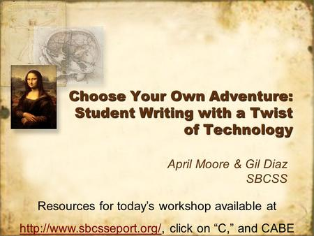 Choose Your Own Adventure: Student Writing with a Twist of Technology April Moore & Gil Diaz SBCSS Resources for todays workshop available at