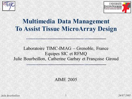 Julie Bourbeillon 26/07/2005 Multimedia Data Management To Assist Tissue MicroArray Design Laboratoire TIMC-IMAG – Grenoble, France Equipes SIC et RFMQ.
