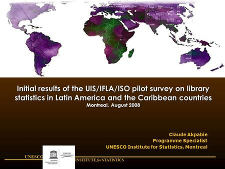 UNESCO INSTITUTE for STATISTICS Initial results of the UIS/IFLA/ISO pilot survey on library statistics in Latin America and the Caribbean countries Montreal,