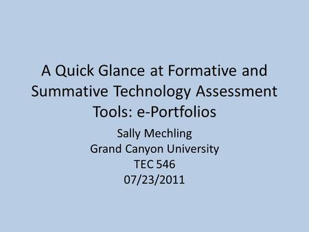 A Quick Glance at Formative and Summative Technology Assessment Tools: e-Portfolios Sally Mechling Grand Canyon University TEC 546 07/23/2011.