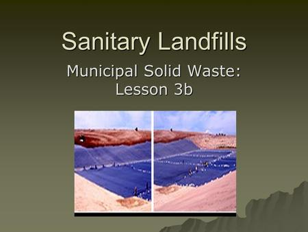 Sanitary Landfills Municipal Solid Waste: Lesson 3b.