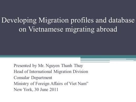 Developing Migration profiles and database on Vietnamese migrating abroad Presented by Mr. Nguyen Thanh Thuy Head of International Migration Division Consular.