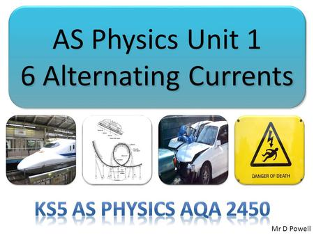 AS Physics Unit 1 6 Alternating Currents AS Physics Unit 1 6 Alternating Currents Mr D Powell.