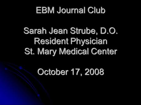 EBM Journal Club Sarah Jean Strube, D.O. Resident Physician St. Mary Medical Center October 17, 2008.
