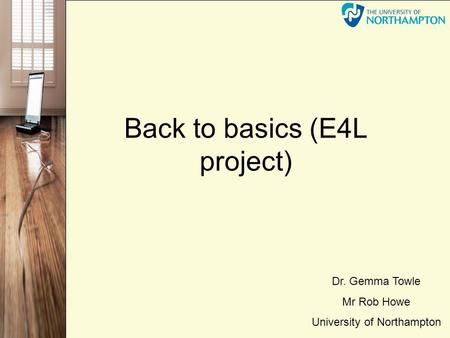 Back to basics (E4L project) Dr. Gemma Towle Mr Rob Howe University of Northampton.