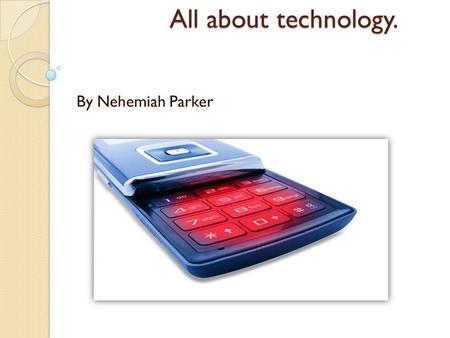 All about technology. By Nehemiah Parker. What is technology? Technology is many things including tools, machines, or processes. Also there are different.