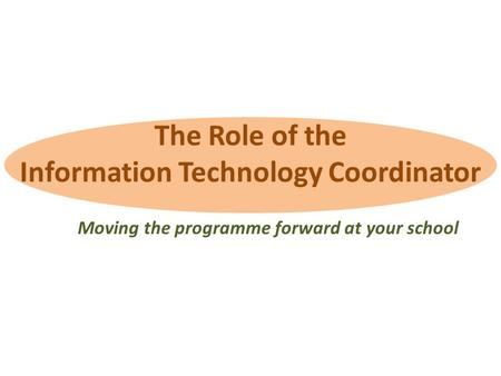 The Role of the Information Technology Coordinator Moving the programme forward at your school.