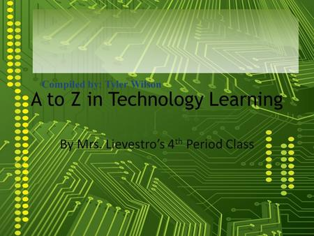 A to Z in Technology Learning By Mrs. Lievestros 4 th Period Class Compiled by: Tyler Wilson.