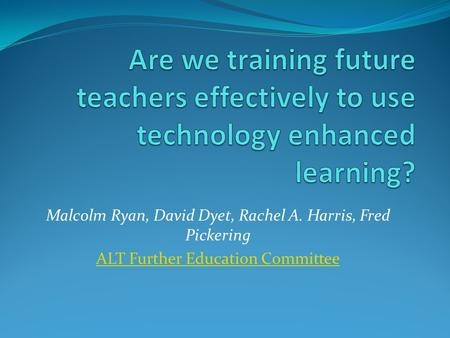 Malcolm Ryan, David Dyet, Rachel A. Harris, Fred Pickering ALT Further Education Committee.