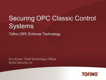 Eric Byres, Chief Technology Officer, Byres Security Inc. Tofino OPC Enforcer Technology Securing OPC Classic Control Systems.