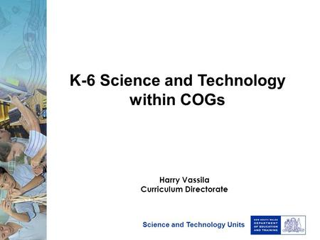 Science and Technology Units K-6 Science and Technology within COGs Harry Vassila Curriculum Directorate.