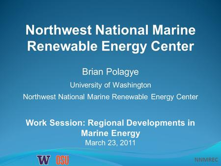 NNMREC Work Session: Regional Developments in Marine Energy March 23, 2011 Northwest National Marine Renewable Energy Center Brian Polagye University of.