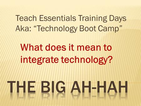 What does it mean to integrate technology? Teach Essentials Training Days Aka: Technology Boot Camp.