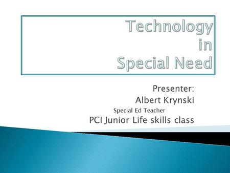 Presenter: Albert Krynski Special Ed Teacher PCI Junior Life skills class.