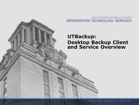 INFORMATION TECHNOLOGY SERVICES UTBackup: Desktop Backup Client and Service Overview.