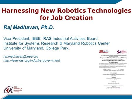 Harnessing New Robotics Technologies for Job Creation Raj Madhavan, Ph.D. Vice President, IEEE- RAS Industrial Activities Board Institute for Systems Research.