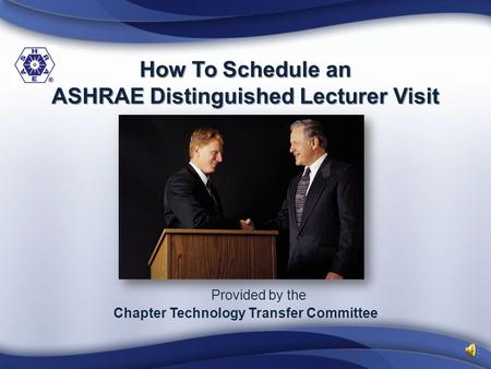 How To Schedule an ASHRAE Distinguished Lecturer Visit Provided by the Chapter Technology Transfer Committee.