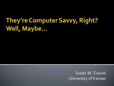 Susan M. Zvacek University of Kansas. Whats technological literacy? Why is it important? What tech literacy skills should students have? Can we build.