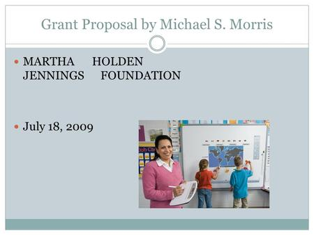 Grant Proposal by Michael S. Morris MARTHA HOLDEN JENNINGS FOUNDATION July 18, 2009.