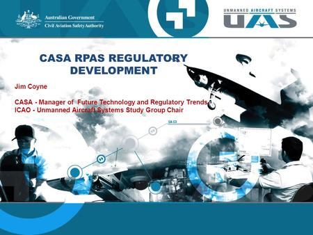 CASA RPAS REGULATORY DEVELOPMENT Jim Coyne CASA - Manager of Future Technology and Regulatory Trends ICAO - Unmanned Aircraft Systems Study Group Chair.