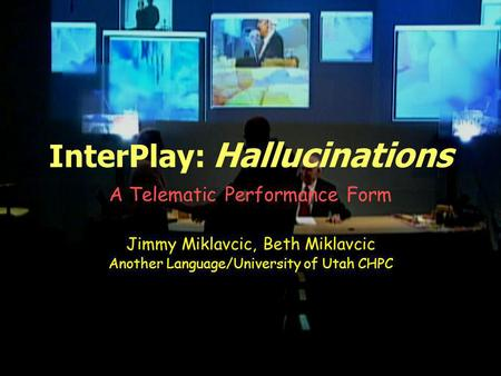 InterPlay: Hallucinations A Telematic Performance Form Jimmy Miklavcic, Beth Miklavcic Another Language/University of Utah CHPC.
