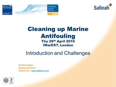 Cleaning up Marine Antifouling Thu 29 th April 2010 IMarEST, London Introduction and Challenges Dr Raouf Kattan Managing Director Safinah Ltd – www.safinah.co.ukwww.safinah.co.uk.