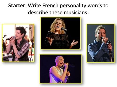 Starter: Write French personality words to describe these musicians: