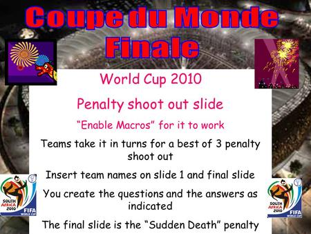 World Cup 2010 Penalty shoot out slide Enable Macros for it to work Teams take it in turns for a best of 3 penalty shoot out Insert team names on slide.