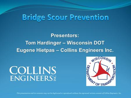 Presentors: Tom Hardinger – Wisconsin DOT Eugene Hietpas – Collins Engineers Inc. This presentation and its contents may not be duplicated or reproduced.